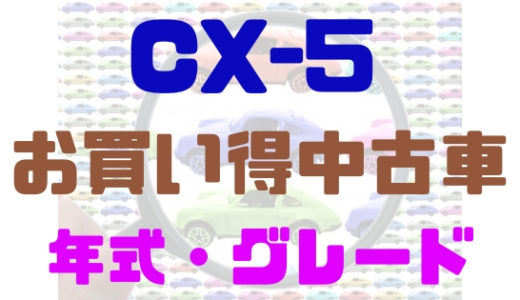 【マツダ・CX-5】お買い得中古車の年式やグレードをまとめてみた
